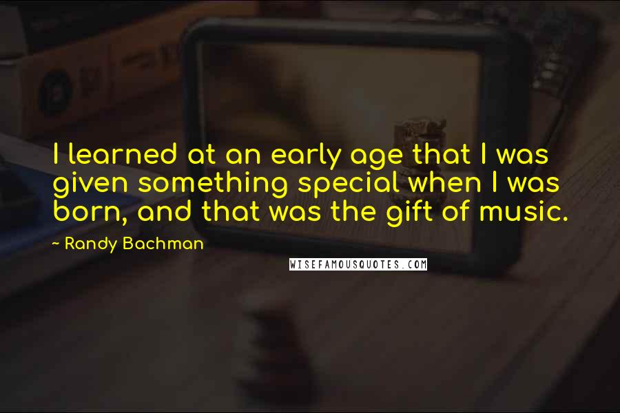 Randy Bachman quotes: I learned at an early age that I was given something special when I was born, and that was the gift of music.
