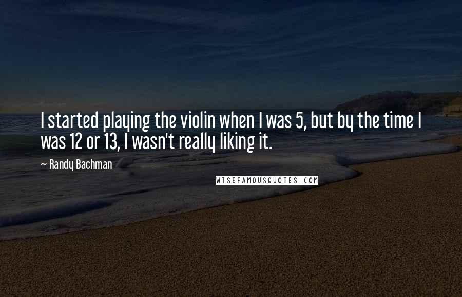 Randy Bachman quotes: I started playing the violin when I was 5, but by the time I was 12 or 13, I wasn't really liking it.