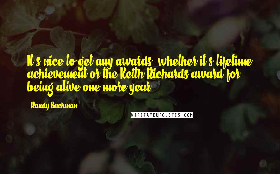 Randy Bachman quotes: It's nice to get any awards, whether it's lifetime achievement or the Keith Richards award for being alive one more year.