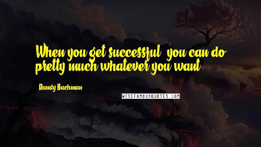 Randy Bachman quotes: When you get successful, you can do pretty much whatever you want.