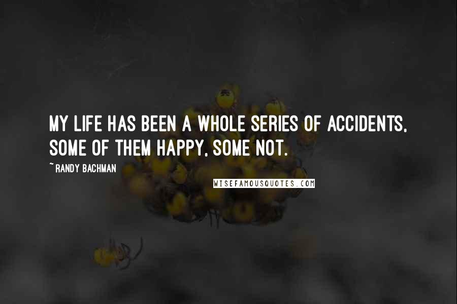 Randy Bachman quotes: My life has been a whole series of accidents, some of them happy, some not.
