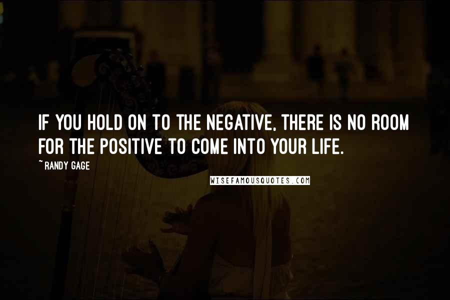 Randy Gage quotes: If you hold on to the negative, there is no room for the positive to come into your life.
