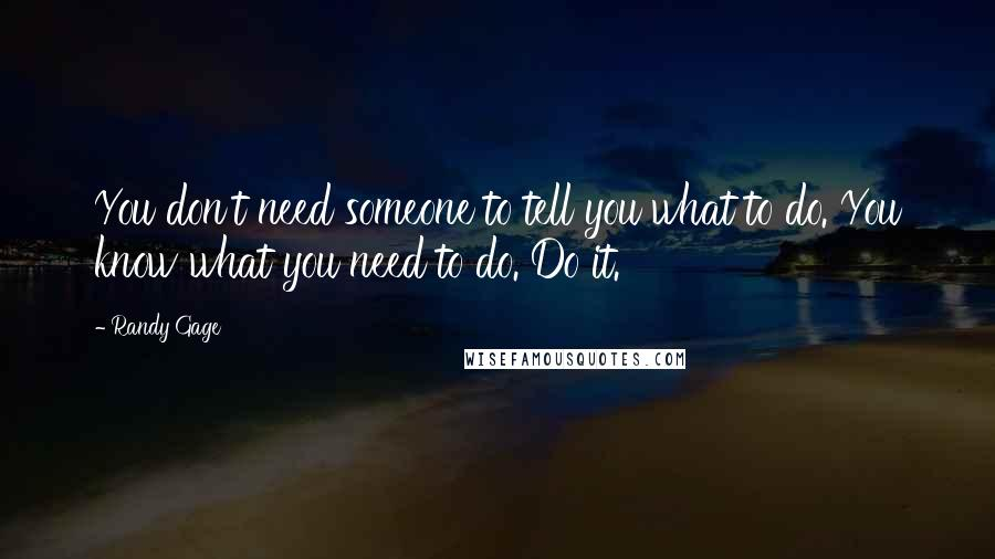 Randy Gage quotes: You don't need someone to tell you what to do. You know what you need to do. Do it.