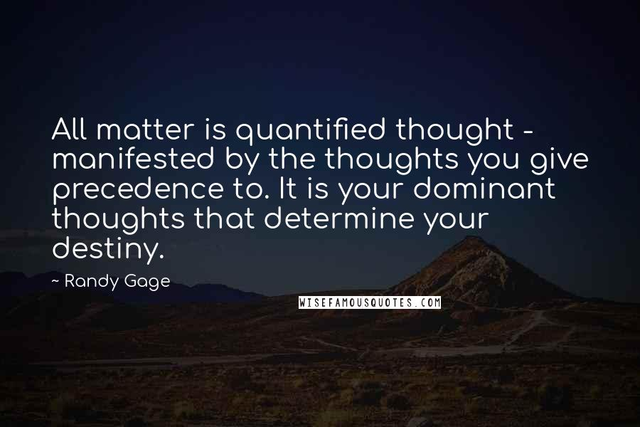 Randy Gage quotes: All matter is quantified thought - manifested by the thoughts you give precedence to. It is your dominant thoughts that determine your destiny.