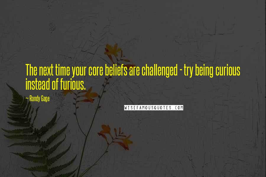 Randy Gage quotes: The next time your core beliefs are challenged - try being curious instead of furious.