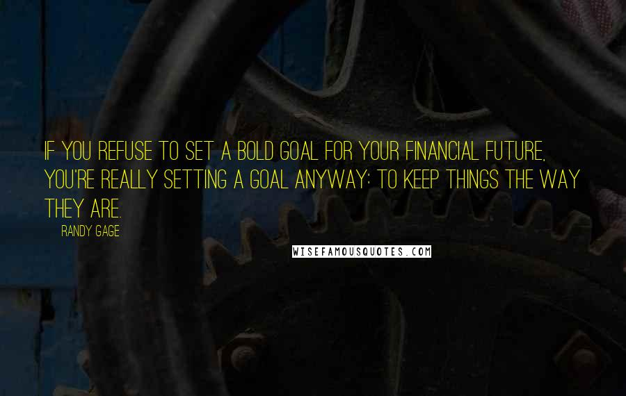 Randy Gage quotes: If you refuse to set a bold goal for your financial future, you're really setting a goal anyway: To keep things the way they are.