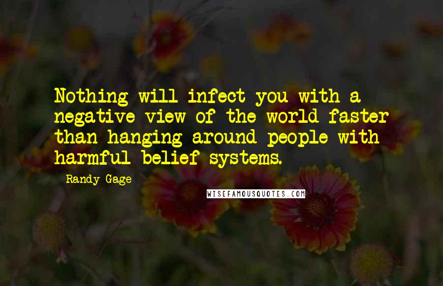 Randy Gage quotes: Nothing will infect you with a negative view of the world faster than hanging around people with harmful belief systems.