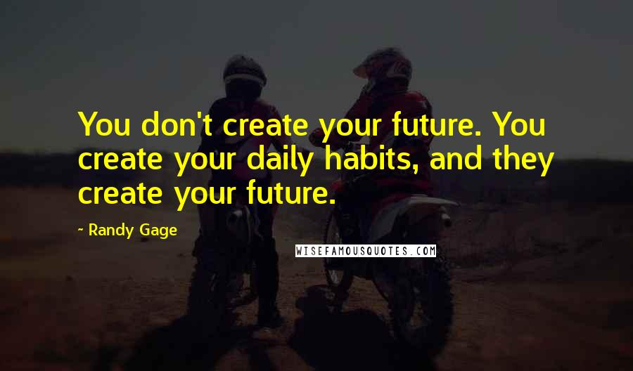 Randy Gage quotes: You don't create your future. You create your daily habits, and they create your future.