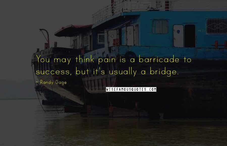 Randy Gage quotes: You may think pain is a barricade to success, but it's usually a bridge.