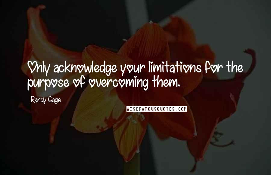 Randy Gage quotes: Only acknowledge your limitations for the purpose of overcoming them.