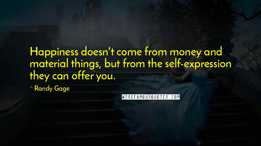 Randy Gage quotes: Happiness doesn't come from money and material things, but from the self-expression they can offer you.