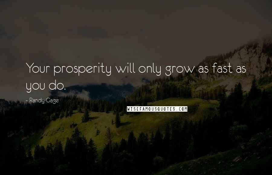 Randy Gage quotes: Your prosperity will only grow as fast as you do.