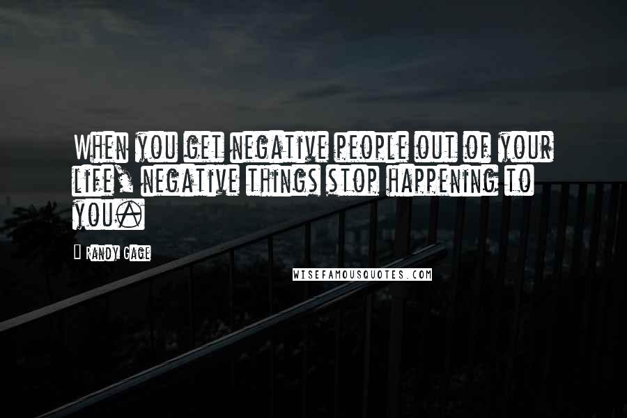Randy Gage quotes: When you get negative people out of your life, negative things stop happening to you.