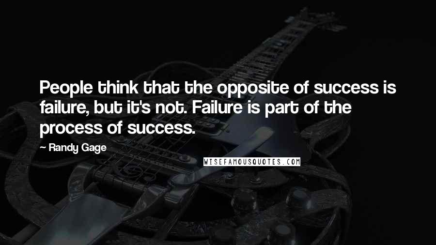 Randy Gage quotes: People think that the opposite of success is failure, but it's not. Failure is part of the process of success.