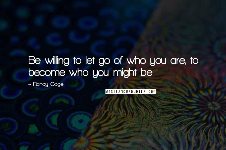 Randy Gage quotes: Be willing to let go of who you are, to become who you might be