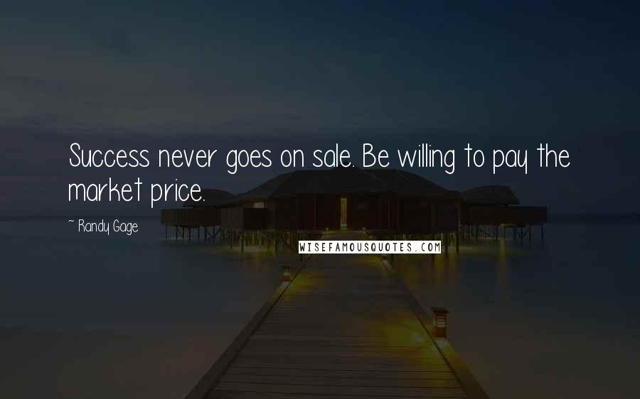 Randy Gage quotes: Success never goes on sale. Be willing to pay the market price.