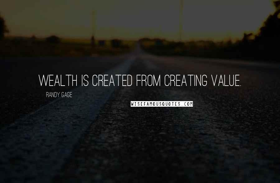 Randy Gage quotes: Wealth is created from creating value.