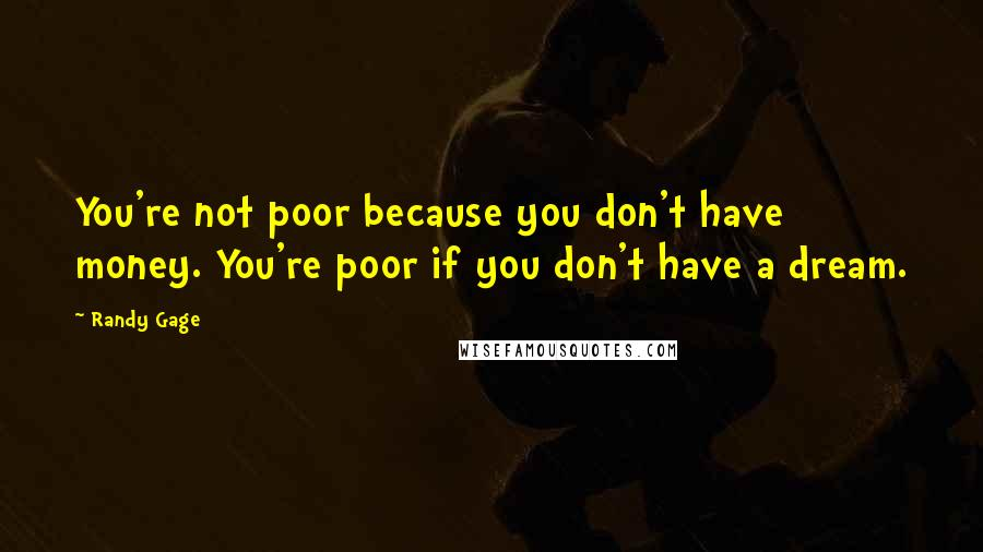 Randy Gage quotes: You're not poor because you don't have money. You're poor if you don't have a dream.