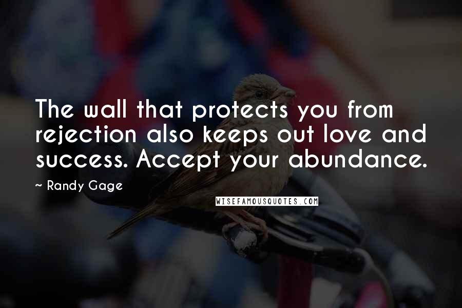 Randy Gage quotes: The wall that protects you from rejection also keeps out love and success. Accept your abundance.