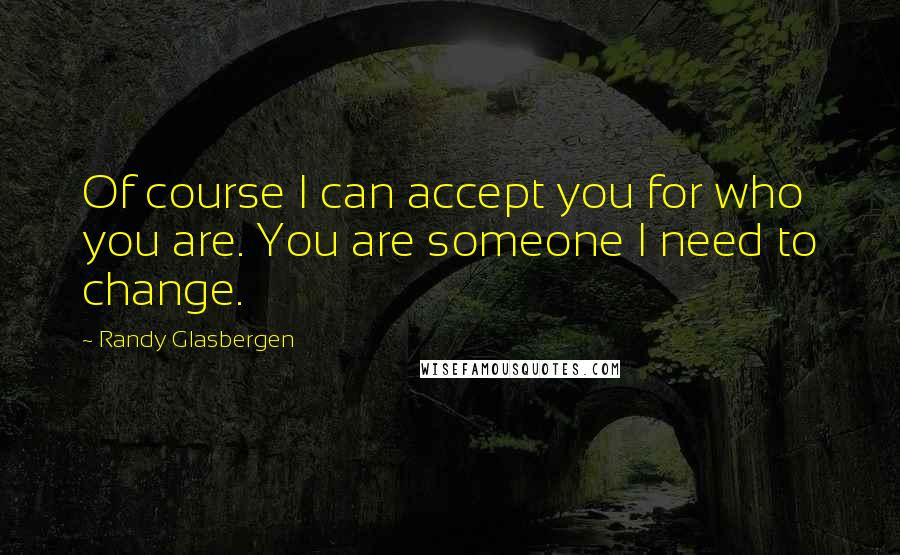 Randy Glasbergen quotes: Of course I can accept you for who you are. You are someone I need to change.
