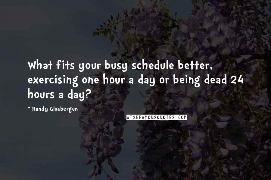 Randy Glasbergen quotes: What fits your busy schedule better, exercising one hour a day or being dead 24 hours a day?