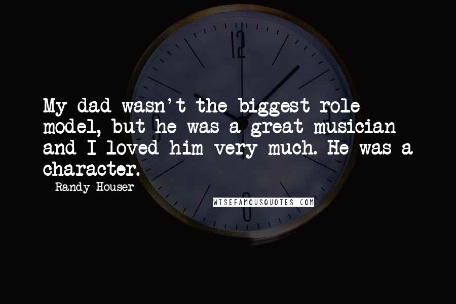 Randy Houser quotes: My dad wasn't the biggest role model, but he was a great musician and I loved him very much. He was a character.