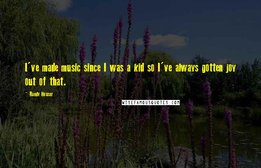 Randy Houser quotes: I've made music since I was a kid so I've always gotten joy out of that.