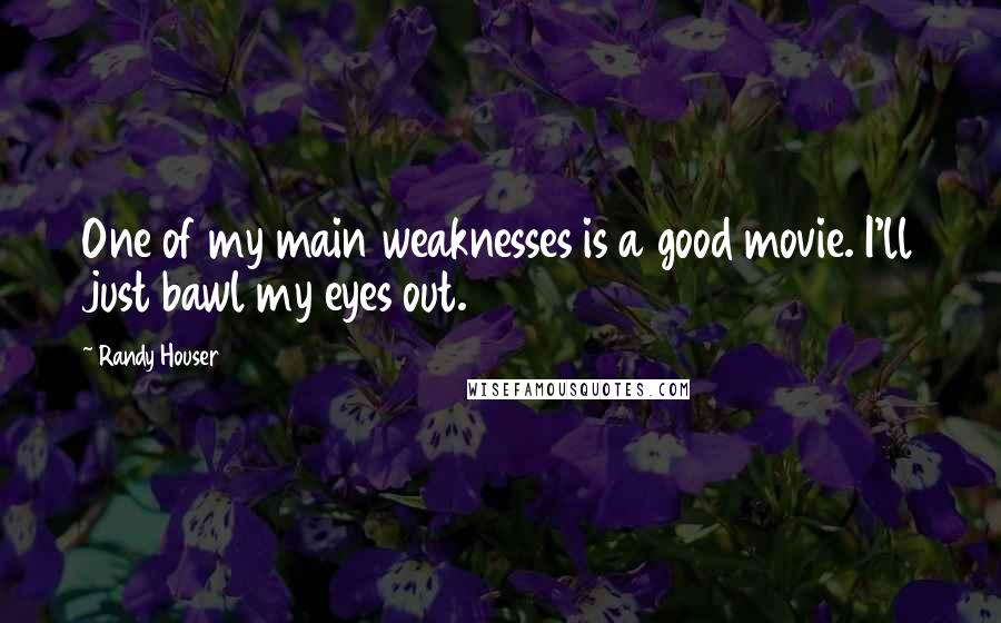 Randy Houser quotes: One of my main weaknesses is a good movie. I'll just bawl my eyes out.