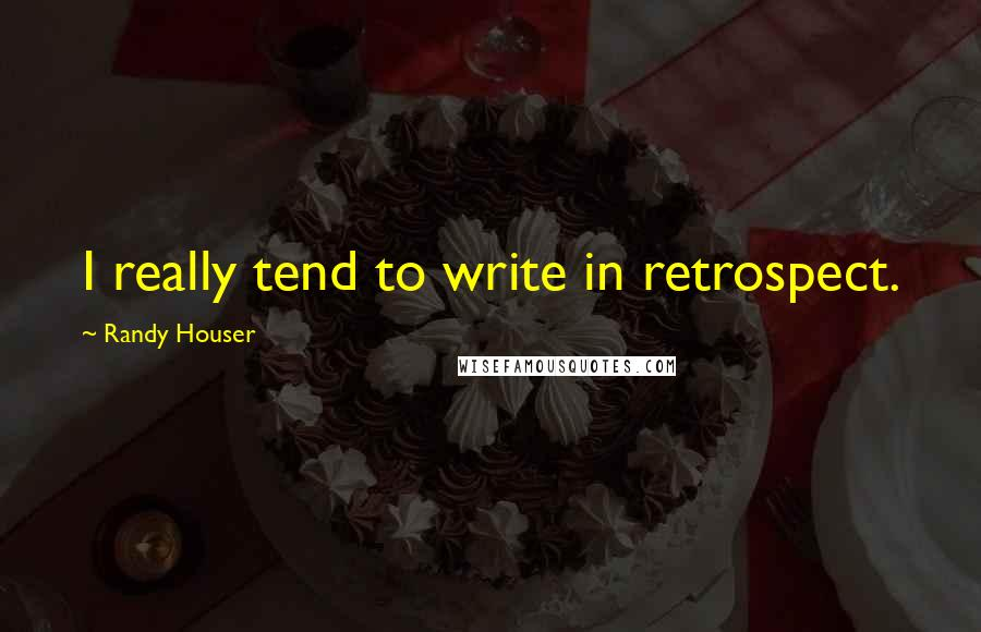 Randy Houser quotes: I really tend to write in retrospect.