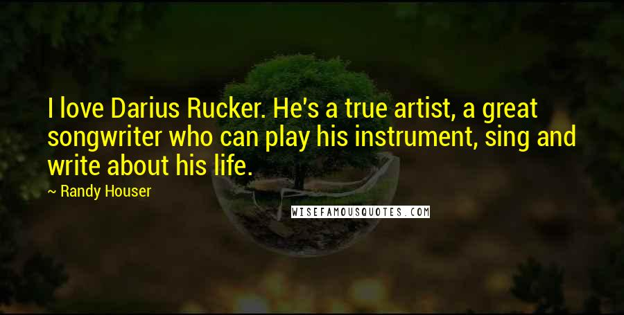Randy Houser quotes: I love Darius Rucker. He's a true artist, a great songwriter who can play his instrument, sing and write about his life.