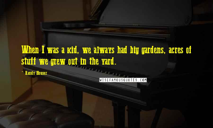 Randy Houser quotes: When I was a kid, we always had big gardens, acres of stuff we grew out in the yard.