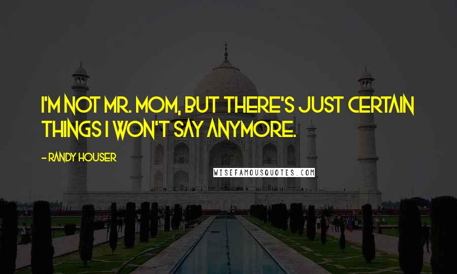 Randy Houser quotes: I'm not Mr. Mom, but there's just certain things I won't say anymore.