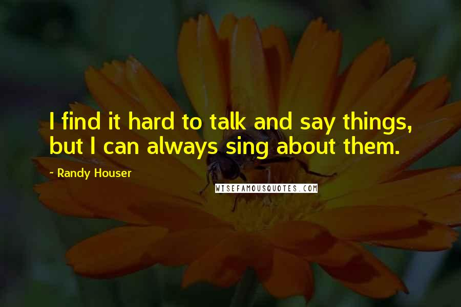 Randy Houser quotes: I find it hard to talk and say things, but I can always sing about them.