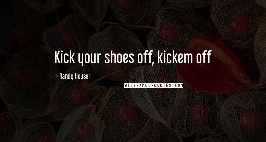 Randy Houser quotes: Kick your shoes off, kickem off
