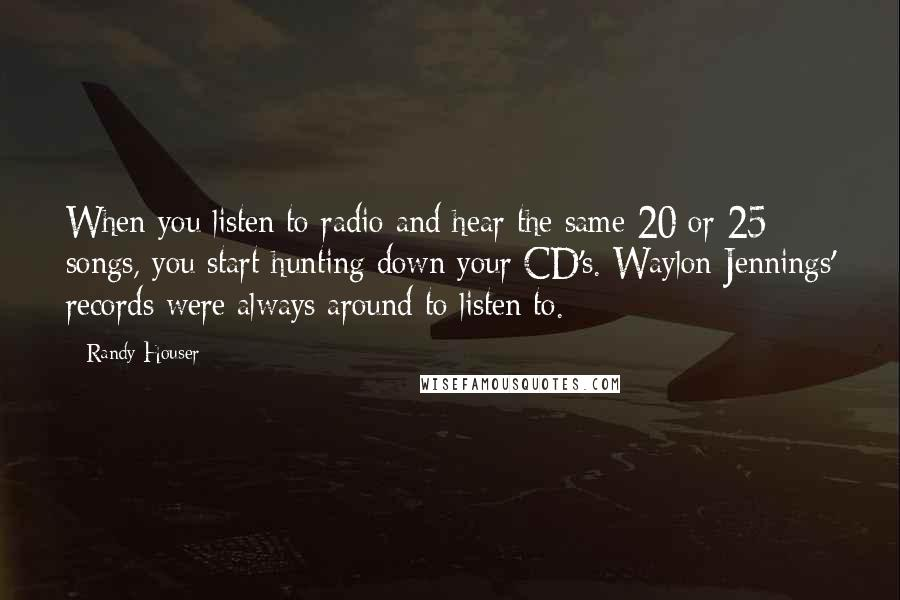 Randy Houser quotes: When you listen to radio and hear the same 20 or 25 songs, you start hunting down your CD's. Waylon Jennings' records were always around to listen to.