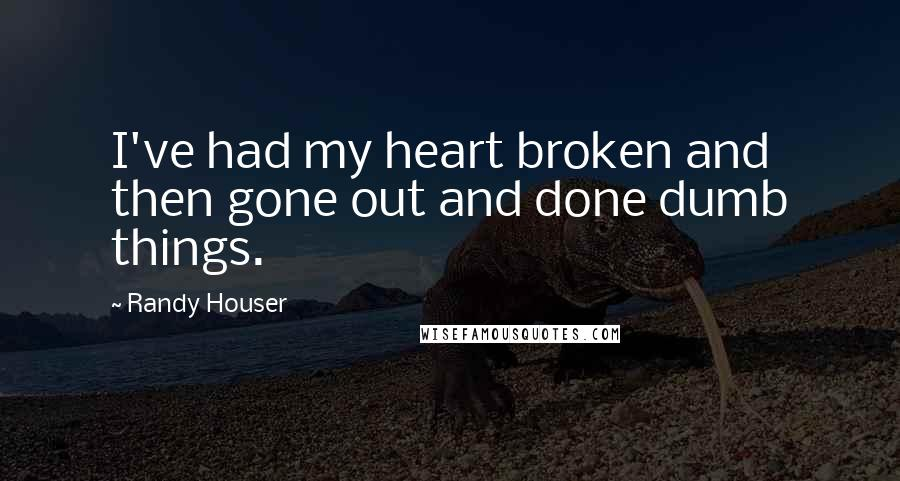 Randy Houser quotes: I've had my heart broken and then gone out and done dumb things.