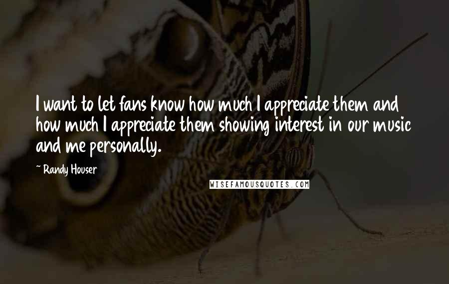 Randy Houser quotes: I want to let fans know how much I appreciate them and how much I appreciate them showing interest in our music and me personally.