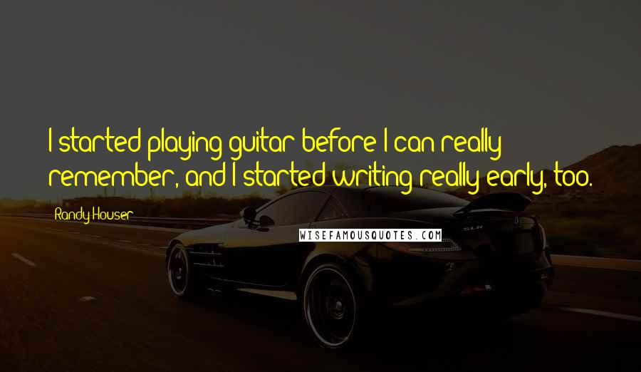 Randy Houser quotes: I started playing guitar before I can really remember, and I started writing really early, too.