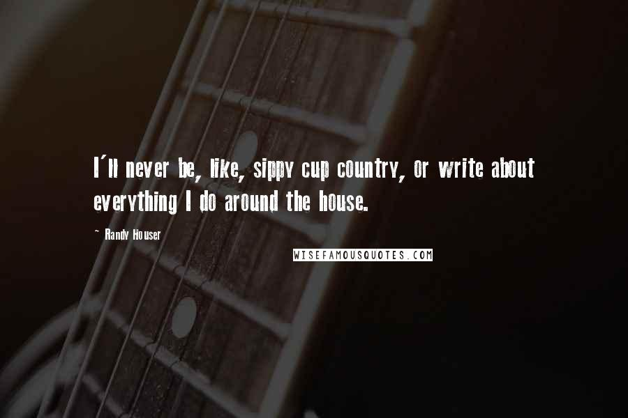 Randy Houser quotes: I'll never be, like, sippy cup country, or write about everything I do around the house.