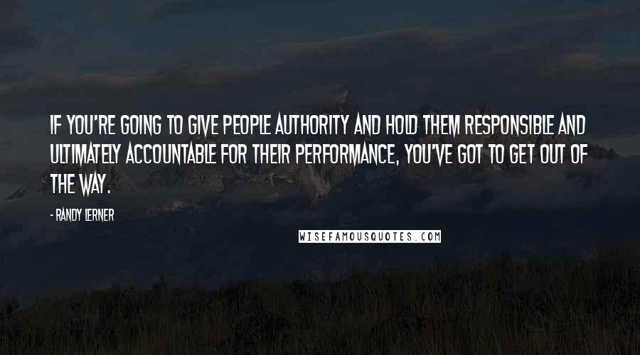 Randy Lerner quotes: If you're going to give people authority and hold them responsible and ultimately accountable for their performance, you've got to get out of the way.