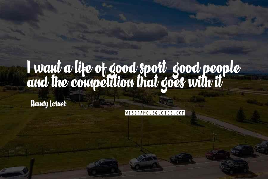 Randy Lerner quotes: I want a life of good sport, good people and the competition that goes with it.