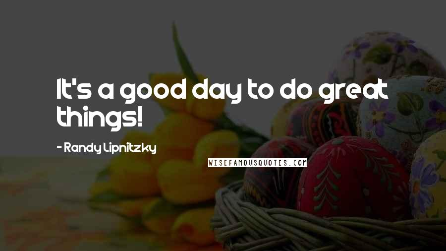 Randy Lipnitzky quotes: It's a good day to do great things!