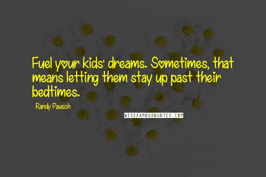 Randy Pausch quotes: Fuel your kids' dreams. Sometimes, that means letting them stay up past their bedtimes.