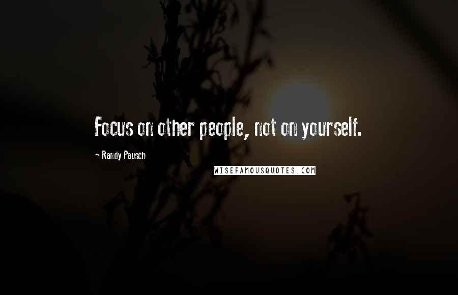 Randy Pausch quotes: Focus on other people, not on yourself.