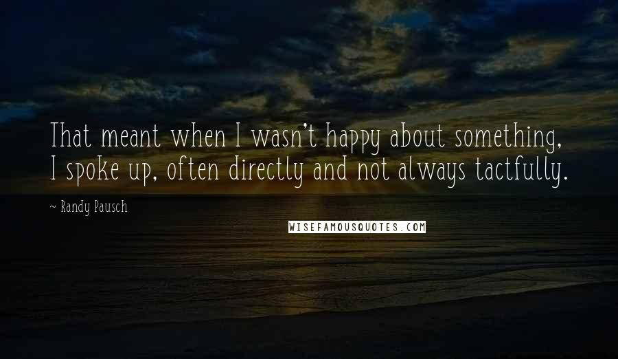 Randy Pausch quotes: That meant when I wasn't happy about something, I spoke up, often directly and not always tactfully.