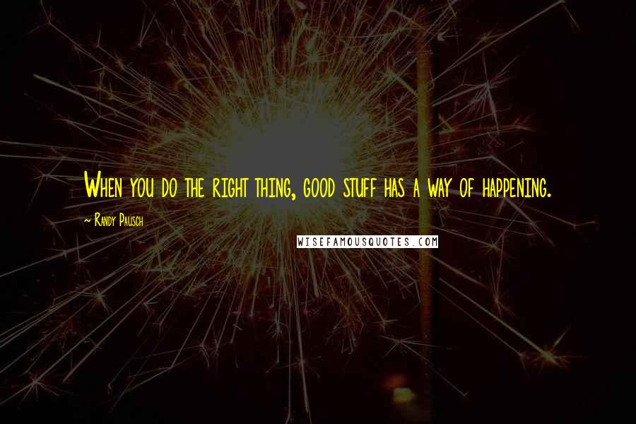 Randy Pausch quotes: When you do the right thing, good stuff has a way of happening.