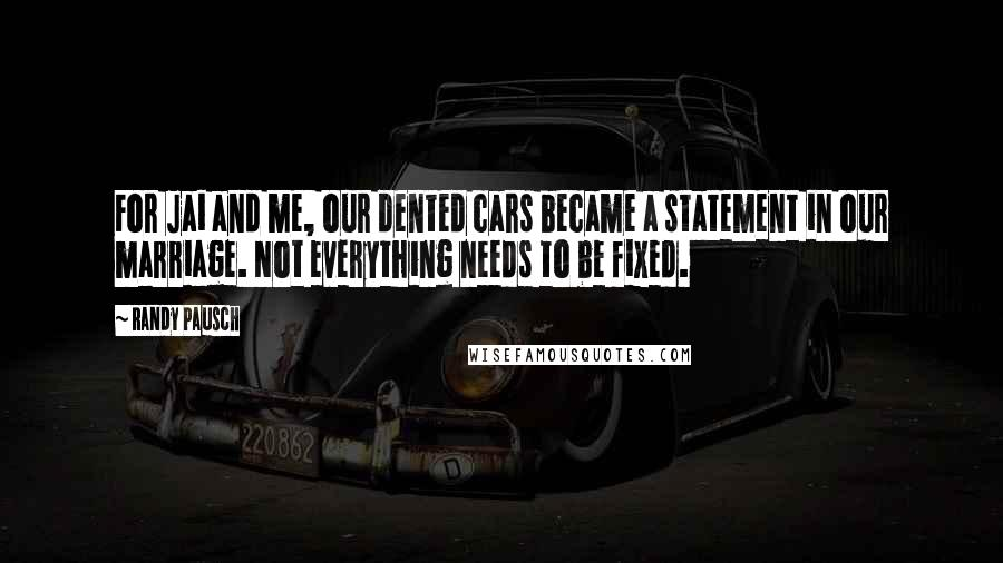 Randy Pausch quotes: For Jai and me, our dented cars became a statement in our marriage. Not everything needs to be fixed.