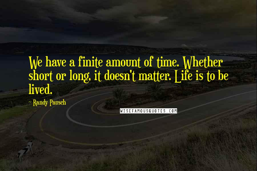 Randy Pausch quotes: We have a finite amount of time. Whether short or long, it doesn't matter. Life is to be lived.