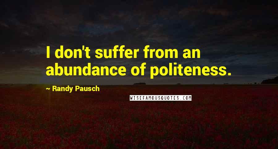 Randy Pausch quotes: I don't suffer from an abundance of politeness.