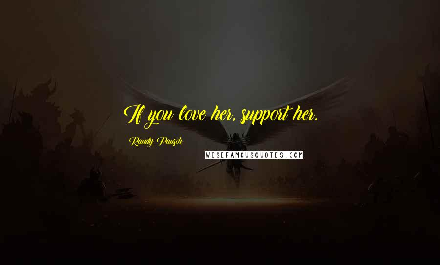 Randy Pausch quotes: If you love her, support her.